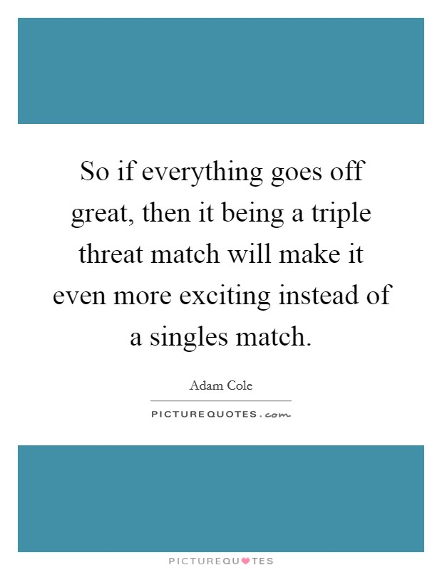So if everything goes off great, then it being a triple threat match will make it even more exciting instead of a singles match Picture Quote #1