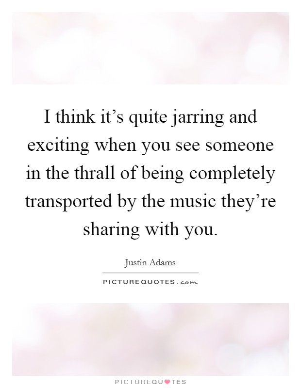 I think it's quite jarring and exciting when you see someone in the thrall of being completely transported by the music they're sharing with you. Picture Quote #1