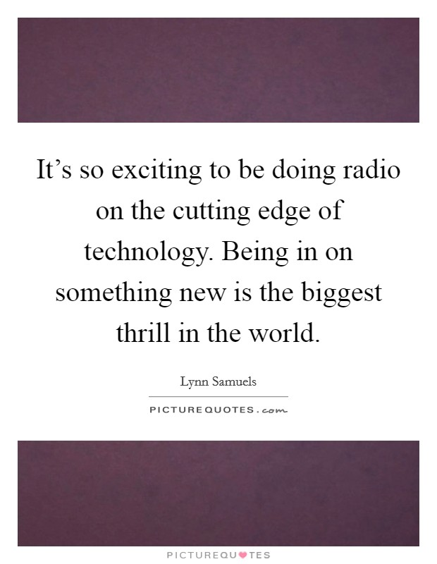 It's so exciting to be doing radio on the cutting edge of technology. Being in on something new is the biggest thrill in the world Picture Quote #1