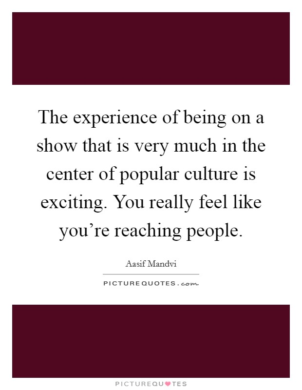 The experience of being on a show that is very much in the center of popular culture is exciting. You really feel like you're reaching people Picture Quote #1