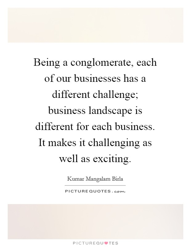 Being a conglomerate, each of our businesses has a different challenge; business landscape is different for each business. It makes it challenging as well as exciting Picture Quote #1