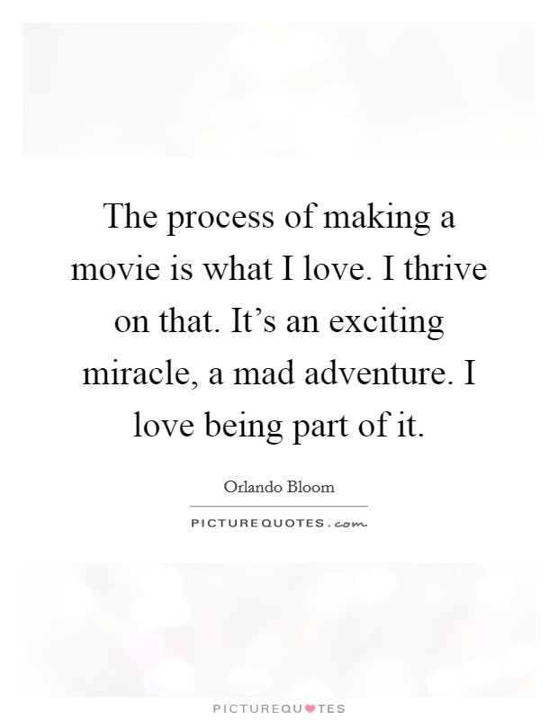 The process of making a movie is what I love. I thrive on that. It's an exciting miracle, a mad adventure. I love being part of it Picture Quote #1