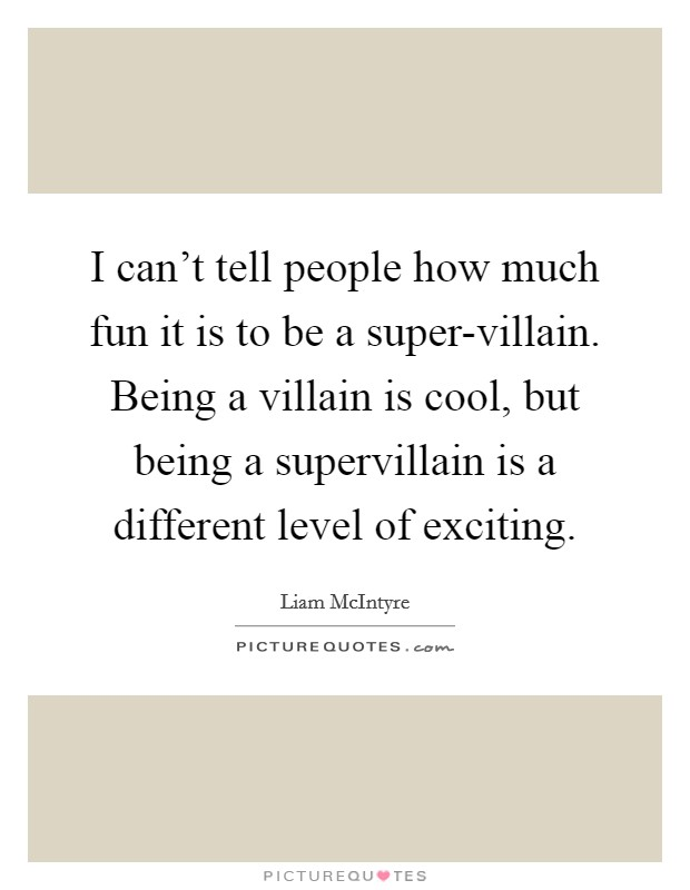 I can't tell people how much fun it is to be a super-villain. Being a villain is cool, but being a supervillain is a different level of exciting Picture Quote #1