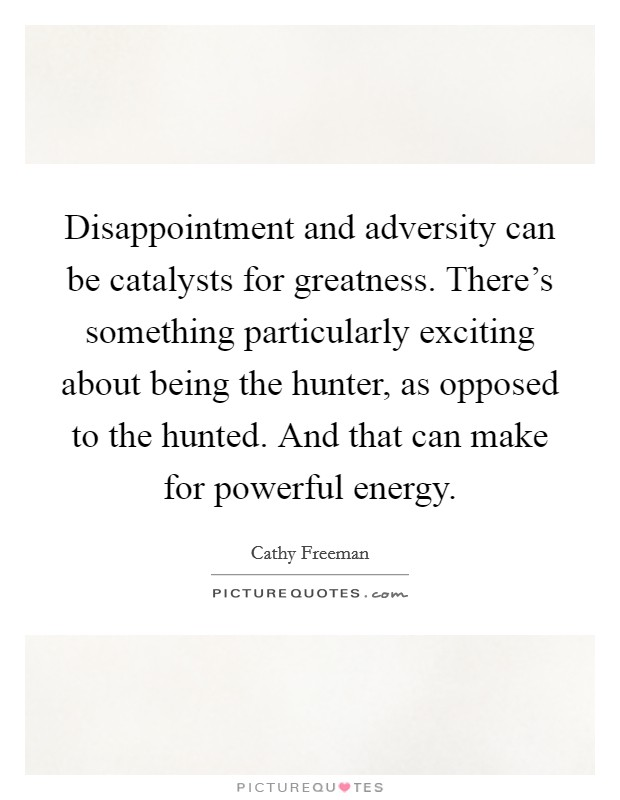 Disappointment and adversity can be catalysts for greatness. There's something particularly exciting about being the hunter, as opposed to the hunted. And that can make for powerful energy Picture Quote #1
