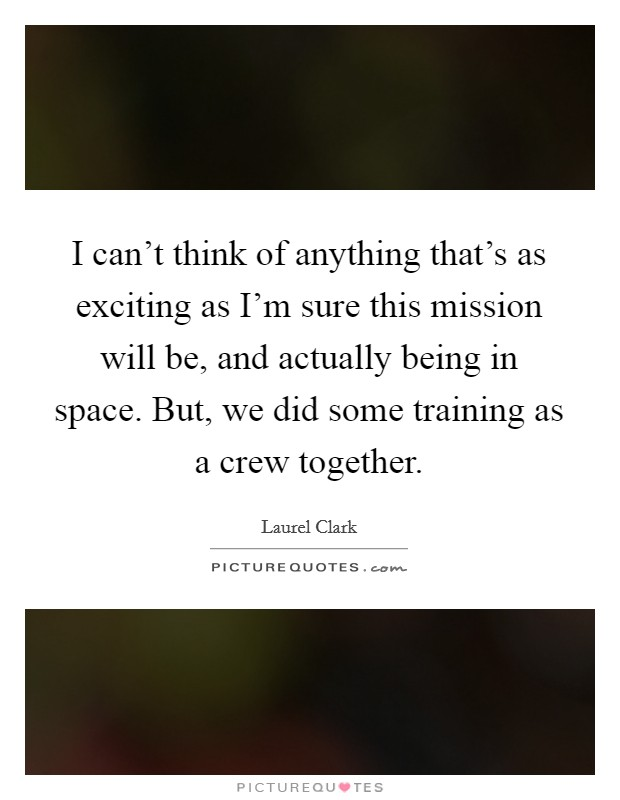 I can't think of anything that's as exciting as I'm sure this mission will be, and actually being in space. But, we did some training as a crew together Picture Quote #1