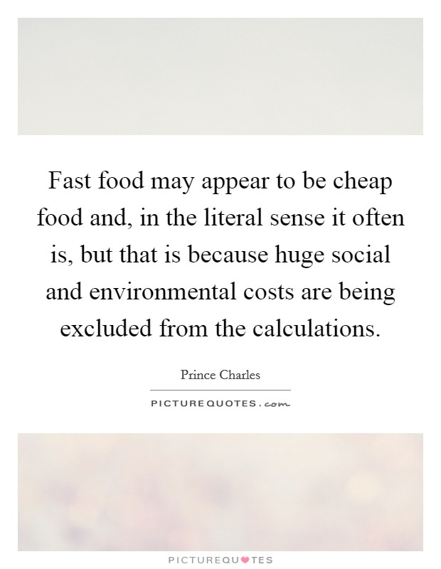 Fast food may appear to be cheap food and, in the literal sense it often is, but that is because huge social and environmental costs are being excluded from the calculations Picture Quote #1