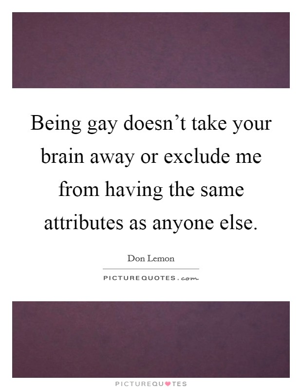 Being gay doesn't take your brain away or exclude me from having the same attributes as anyone else Picture Quote #1