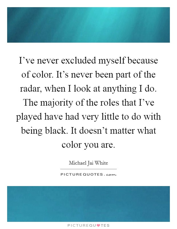I've never excluded myself because of color. It's never been part of the radar, when I look at anything I do. The majority of the roles that I've played have had very little to do with being black. It doesn't matter what color you are Picture Quote #1
