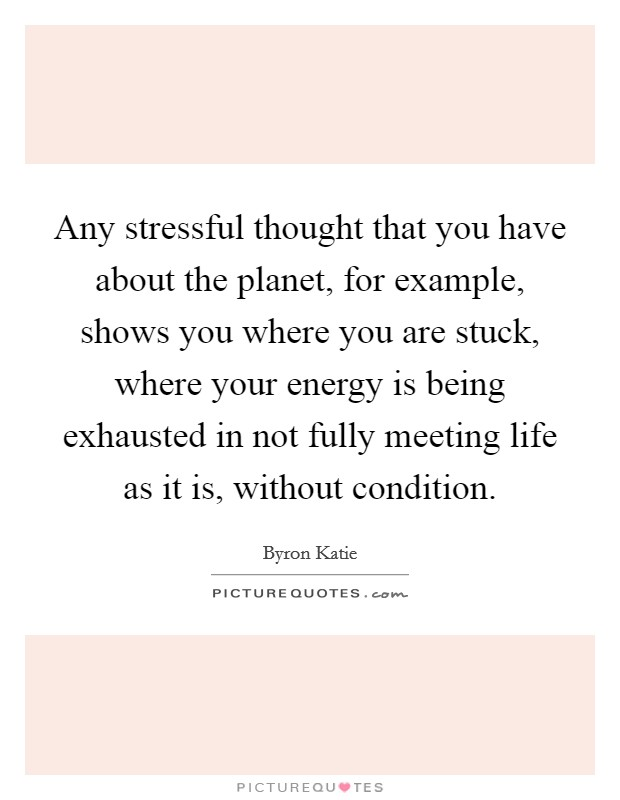 Any stressful thought that you have about the planet, for example, shows you where you are stuck, where your energy is being exhausted in not fully meeting life as it is, without condition Picture Quote #1