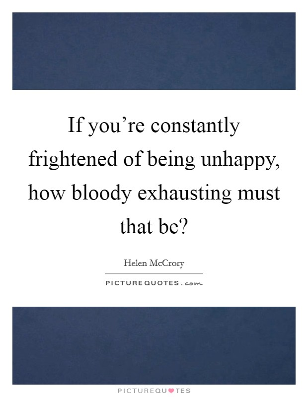 If you're constantly frightened of being unhappy, how bloody exhausting must that be? Picture Quote #1