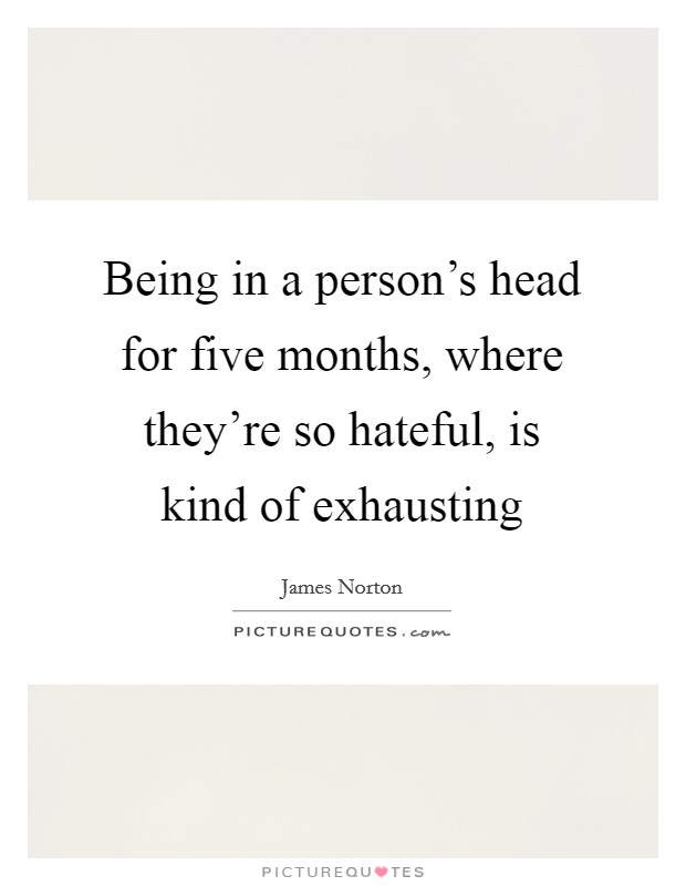 Being in a person's head for five months, where they're so hateful, is kind of exhausting Picture Quote #1