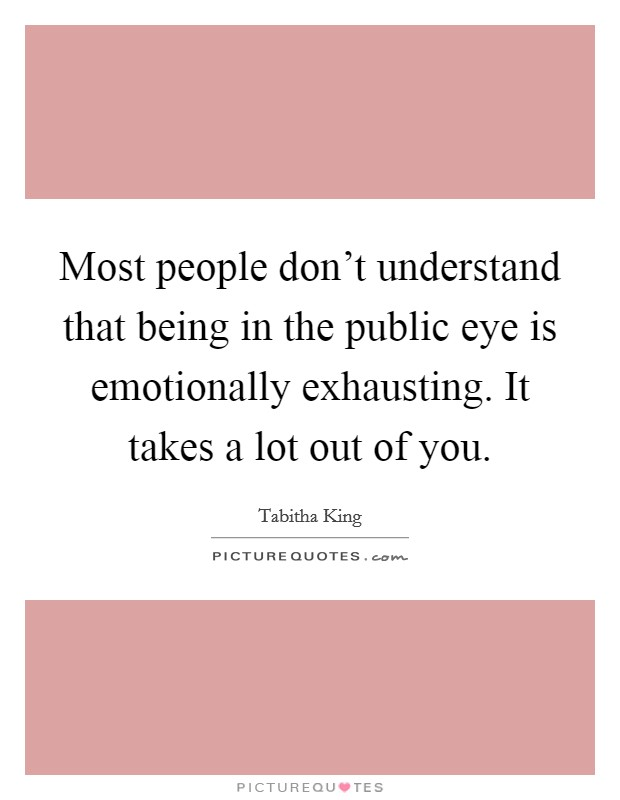 Most people don't understand that being in the public eye is emotionally exhausting. It takes a lot out of you Picture Quote #1