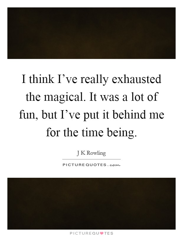 I think I've really exhausted the magical. It was a lot of fun, but I've put it behind me for the time being Picture Quote #1