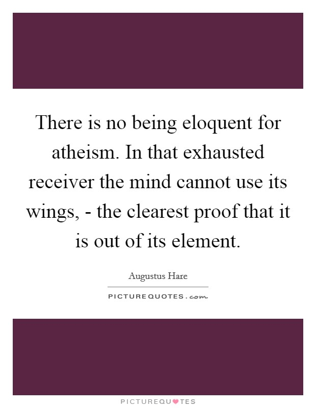 There is no being eloquent for atheism. In that exhausted receiver the mind cannot use its wings, - the clearest proof that it is out of its element Picture Quote #1