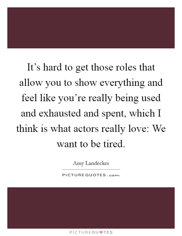It's hard to get those roles that allow you to show everything and feel like you're really being used and exhausted and spent, which I think is what actors really love: We want to be tired Picture Quote #1