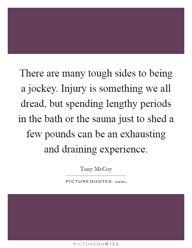 There are many tough sides to being a jockey. Injury is something we all dread, but spending lengthy periods in the bath or the sauna just to shed a few pounds can be an exhausting and draining experience Picture Quote #1