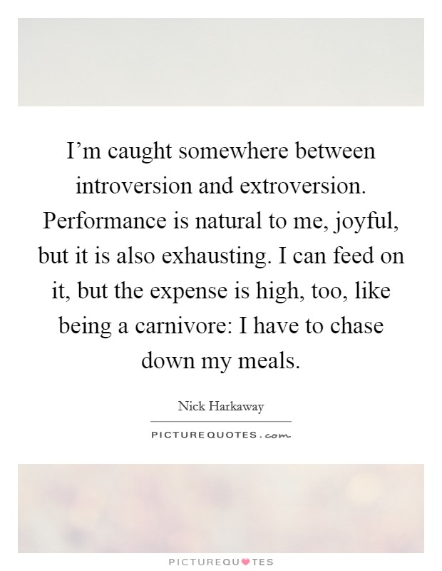 I'm caught somewhere between introversion and extroversion. Performance is natural to me, joyful, but it is also exhausting. I can feed on it, but the expense is high, too, like being a carnivore: I have to chase down my meals Picture Quote #1