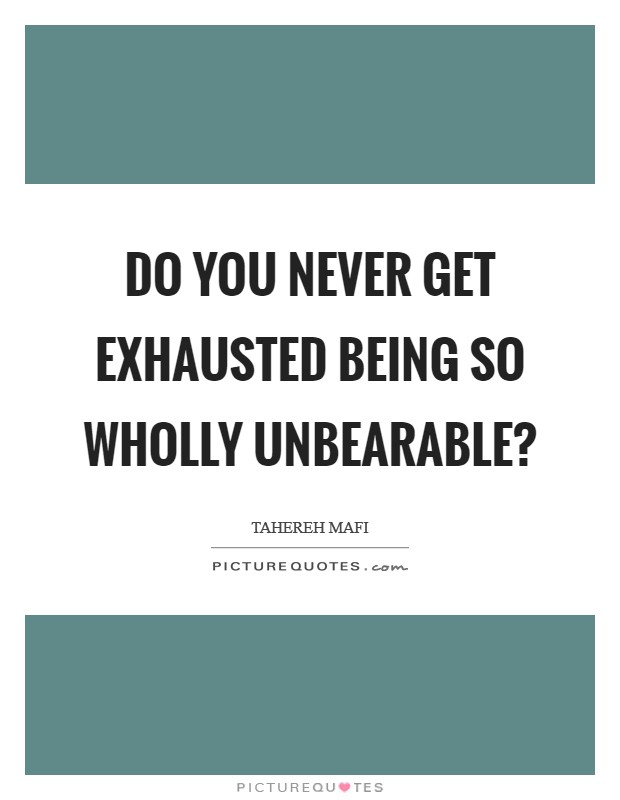 Do you never get exhausted being so wholly unbearable? Picture Quote #1