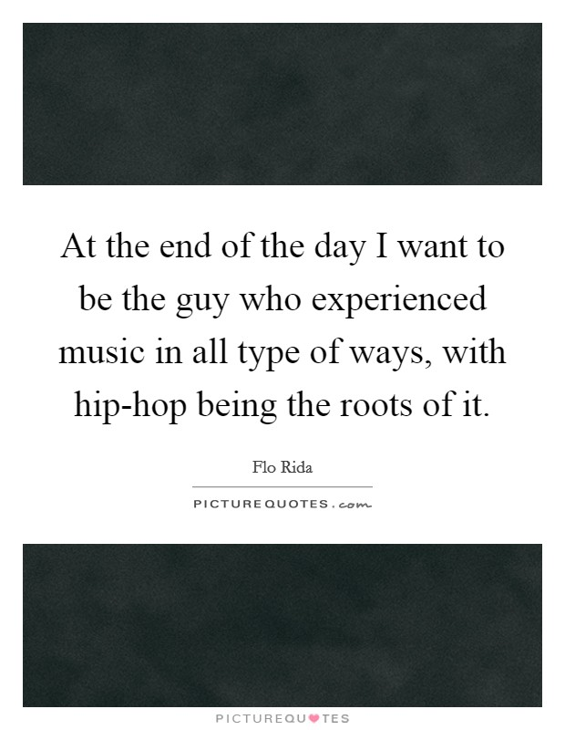 At the end of the day I want to be the guy who experienced music in all type of ways, with hip-hop being the roots of it Picture Quote #1