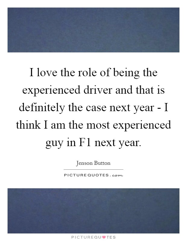 I love the role of being the experienced driver and that is definitely the case next year - I think I am the most experienced guy in F1 next year Picture Quote #1