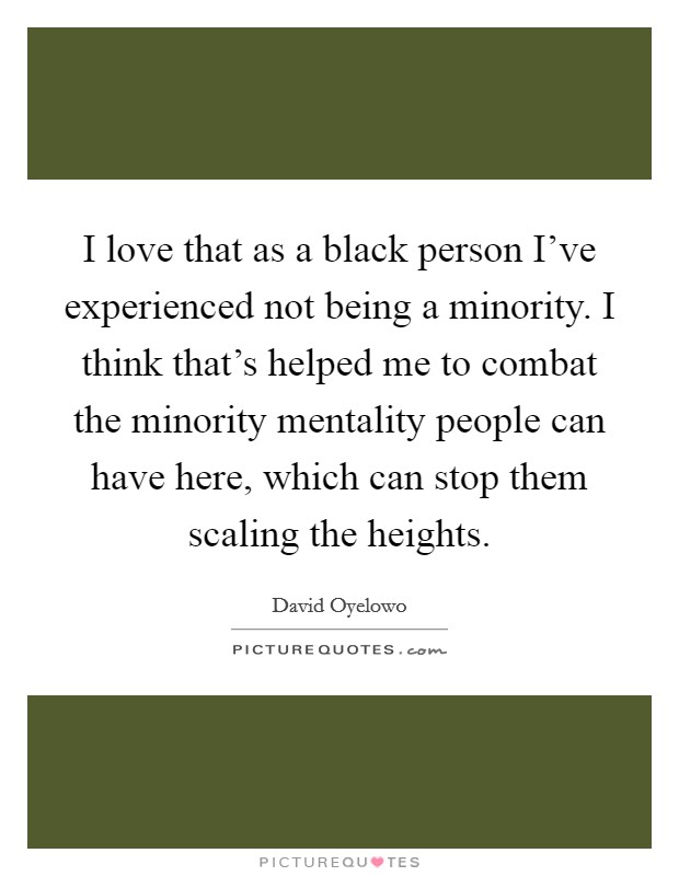 I love that as a black person I've experienced not being a minority. I think that's helped me to combat the minority mentality people can have here, which can stop them scaling the heights Picture Quote #1