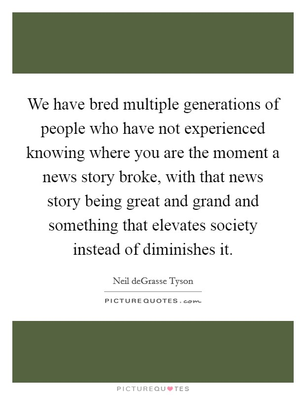 We have bred multiple generations of people who have not experienced knowing where you are the moment a news story broke, with that news story being great and grand and something that elevates society instead of diminishes it Picture Quote #1