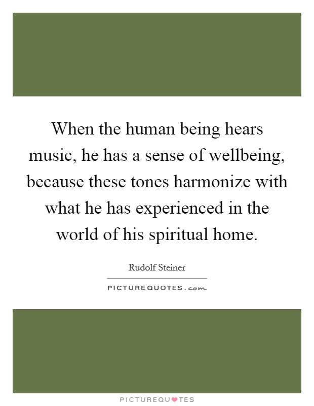When the human being hears music, he has a sense of wellbeing, because these tones harmonize with what he has experienced in the world of his spiritual home Picture Quote #1