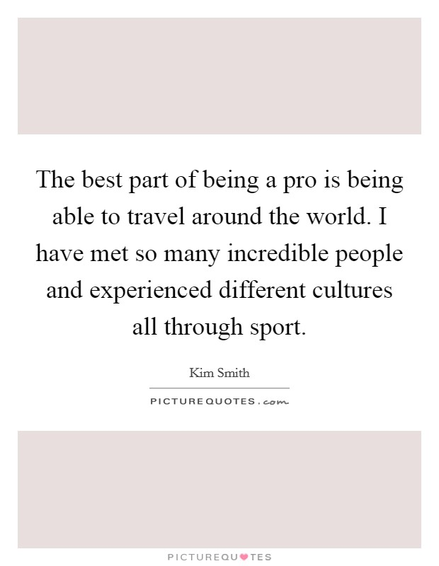The best part of being a pro is being able to travel around the world. I have met so many incredible people and experienced different cultures all through sport Picture Quote #1
