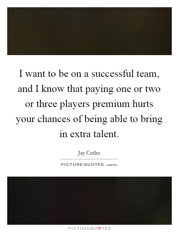 I want to be on a successful team, and I know that paying one or two or three players premium hurts your chances of being able to bring in extra talent Picture Quote #1