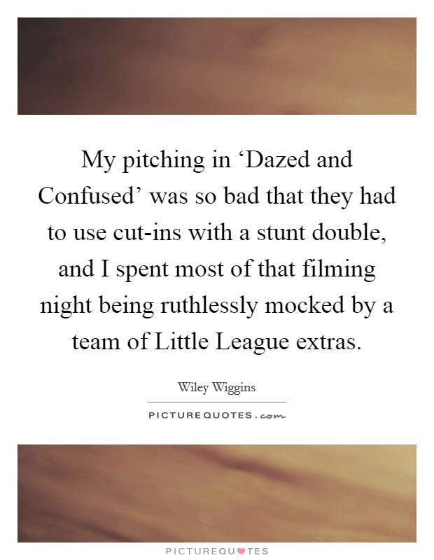 My pitching in 'Dazed and Confused' was so bad that they had to use cut-ins with a stunt double, and I spent most of that filming night being ruthlessly mocked by a team of Little League extras Picture Quote #1