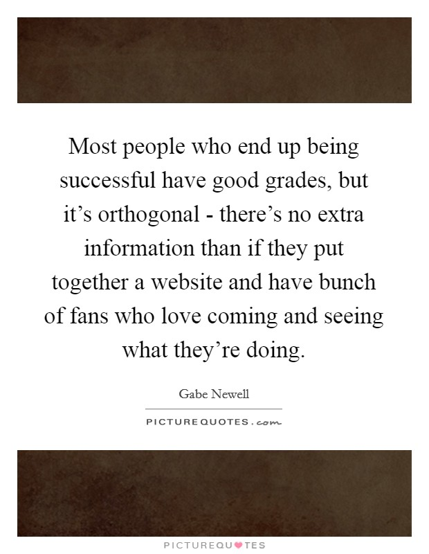 Most people who end up being successful have good grades, but it's orthogonal - there's no extra information than if they put together a website and have bunch of fans who love coming and seeing what they're doing Picture Quote #1