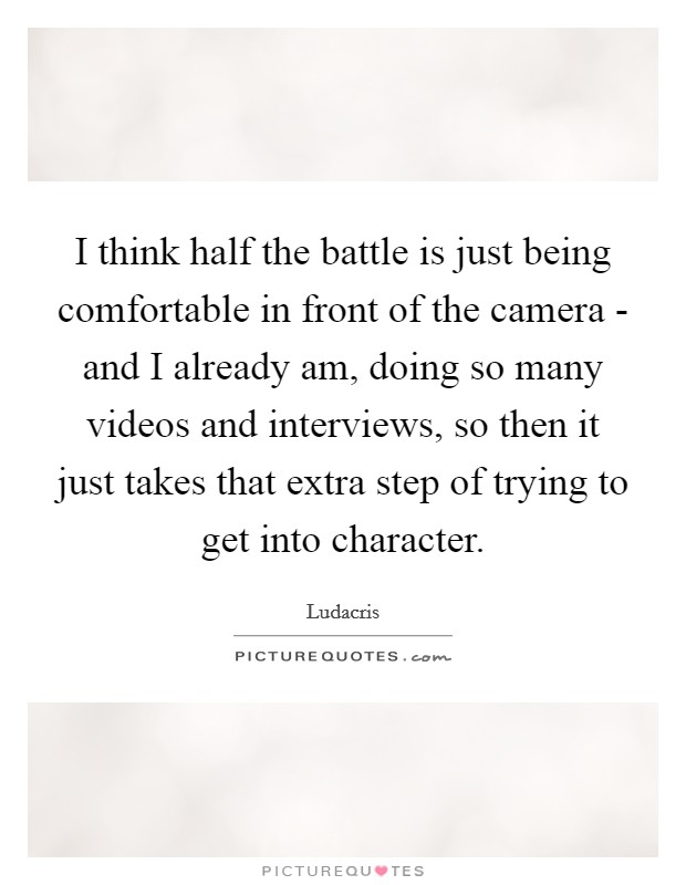 I think half the battle is just being comfortable in front of the camera - and I already am, doing so many videos and interviews, so then it just takes that extra step of trying to get into character Picture Quote #1