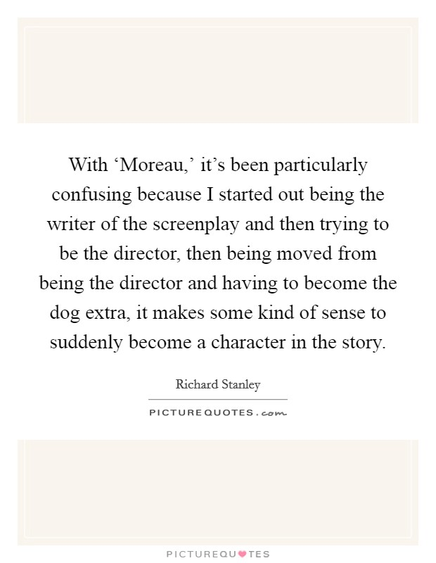 With 'Moreau,' it's been particularly confusing because I started out being the writer of the screenplay and then trying to be the director, then being moved from being the director and having to become the dog extra, it makes some kind of sense to suddenly become a character in the story Picture Quote #1