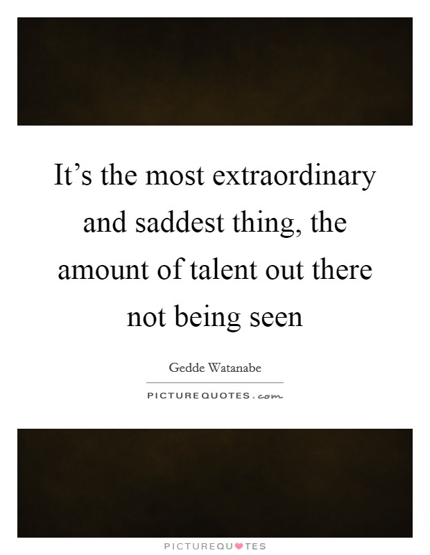 It's the most extraordinary and saddest thing, the amount of talent out there not being seen Picture Quote #1