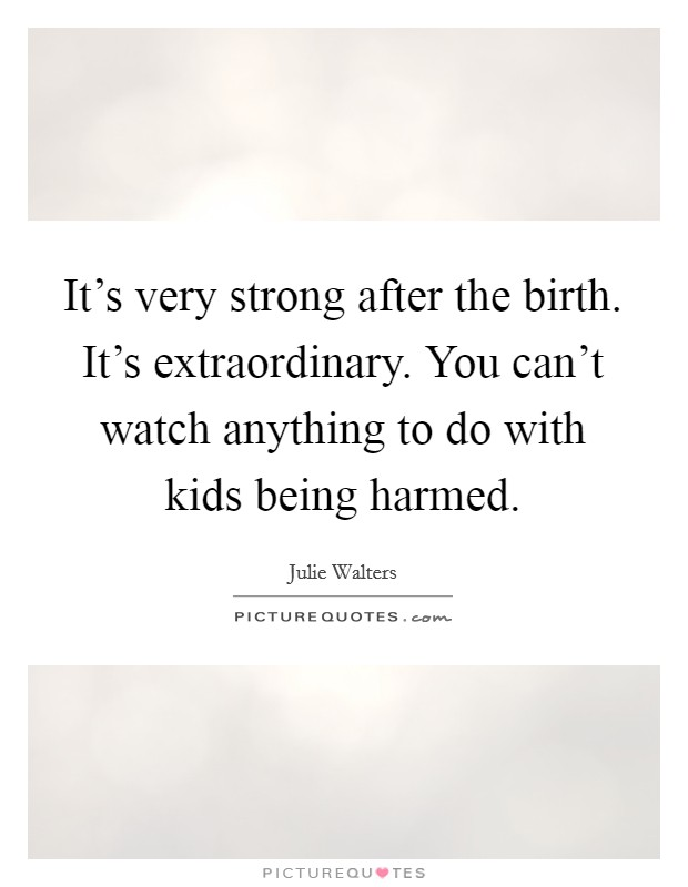 It's very strong after the birth. It's extraordinary. You can't watch anything to do with kids being harmed Picture Quote #1