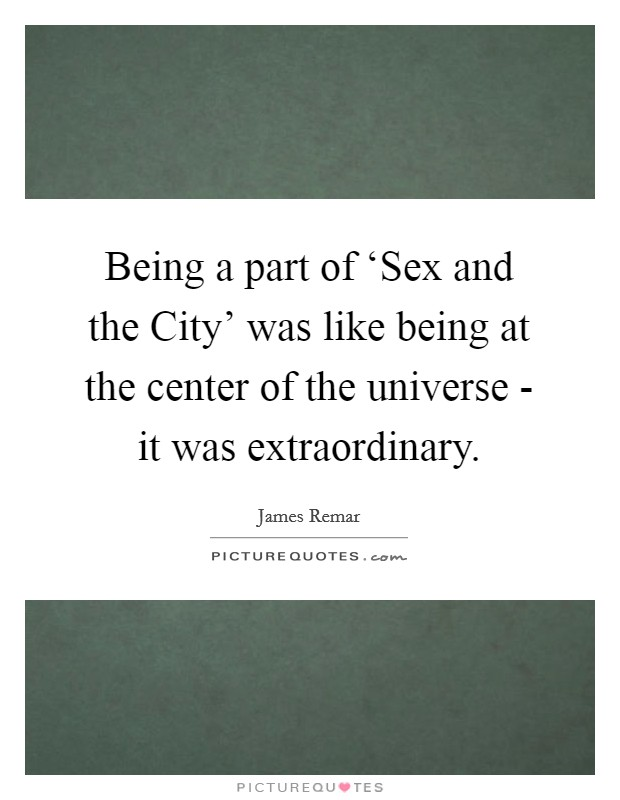 Being a part of 'Sex and the City' was like being at the center of the universe - it was extraordinary Picture Quote #1