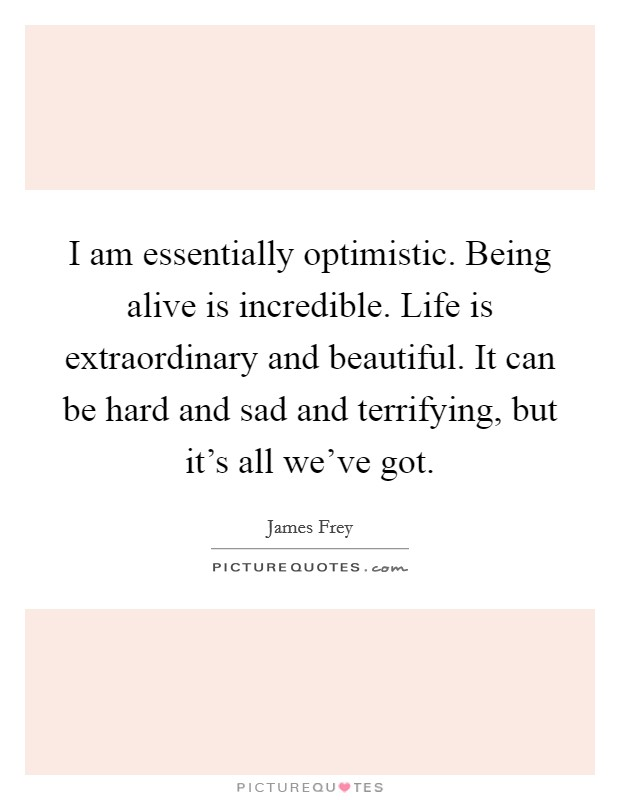 I am essentially optimistic. Being alive is incredible. Life is extraordinary and beautiful. It can be hard and sad and terrifying, but it's all we've got Picture Quote #1