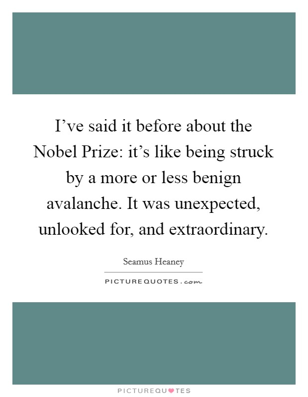 I've said it before about the Nobel Prize: it's like being struck by a more or less benign avalanche. It was unexpected, unlooked for, and extraordinary Picture Quote #1