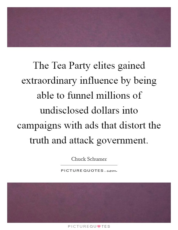 The Tea Party elites gained extraordinary influence by being able to funnel millions of undisclosed dollars into campaigns with ads that distort the truth and attack government Picture Quote #1
