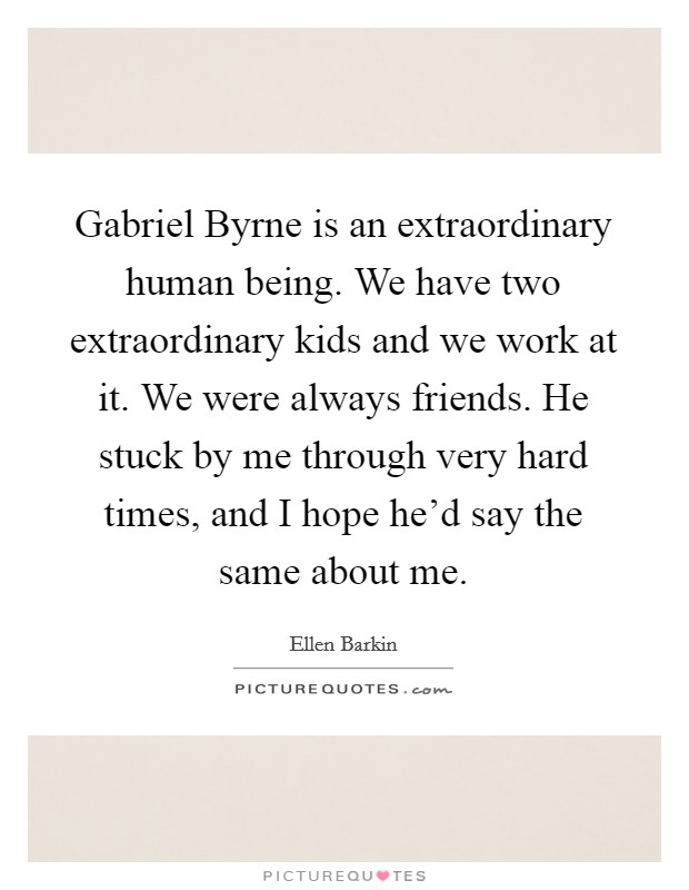 Gabriel Byrne is an extraordinary human being. We have two extraordinary kids and we work at it. We were always friends. He stuck by me through very hard times, and I hope he'd say the same about me Picture Quote #1