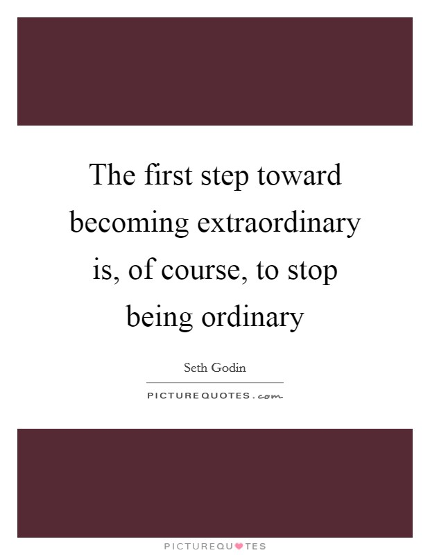 The first step toward becoming extraordinary is, of course, to stop being ordinary Picture Quote #1