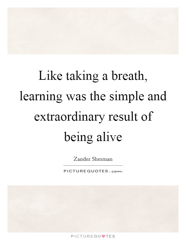 Like taking a breath, learning was the simple and extraordinary result of being alive Picture Quote #1