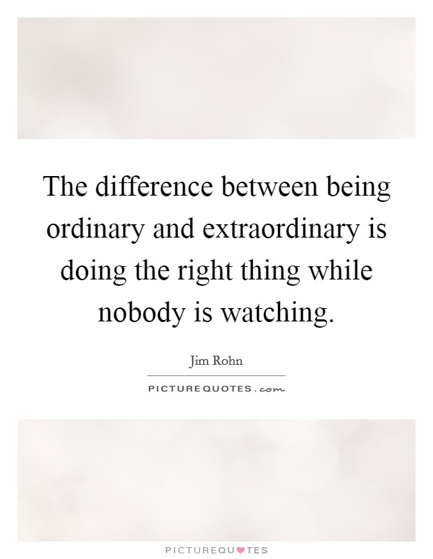 The difference between being ordinary and extraordinary is doing the right thing while nobody is watching Picture Quote #1