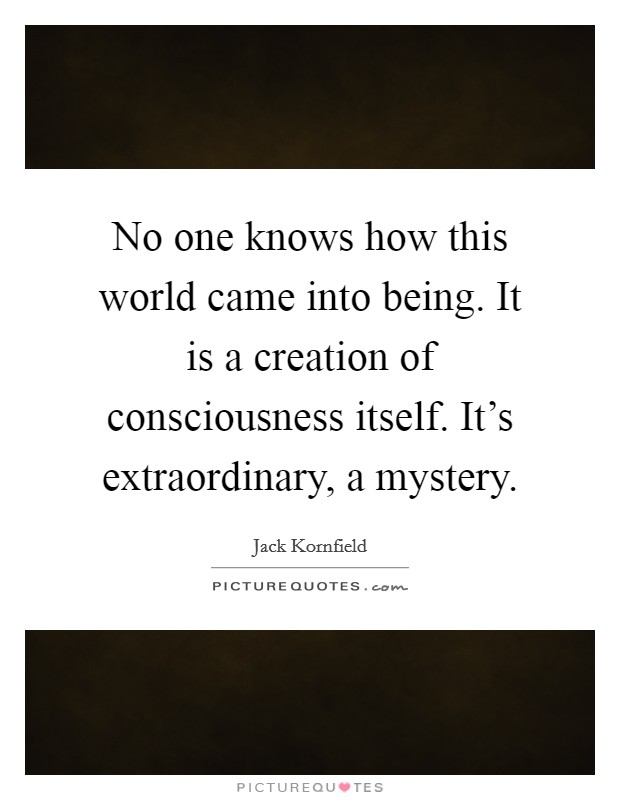 No one knows how this world came into being. It is a creation of consciousness itself. It's extraordinary, a mystery Picture Quote #1