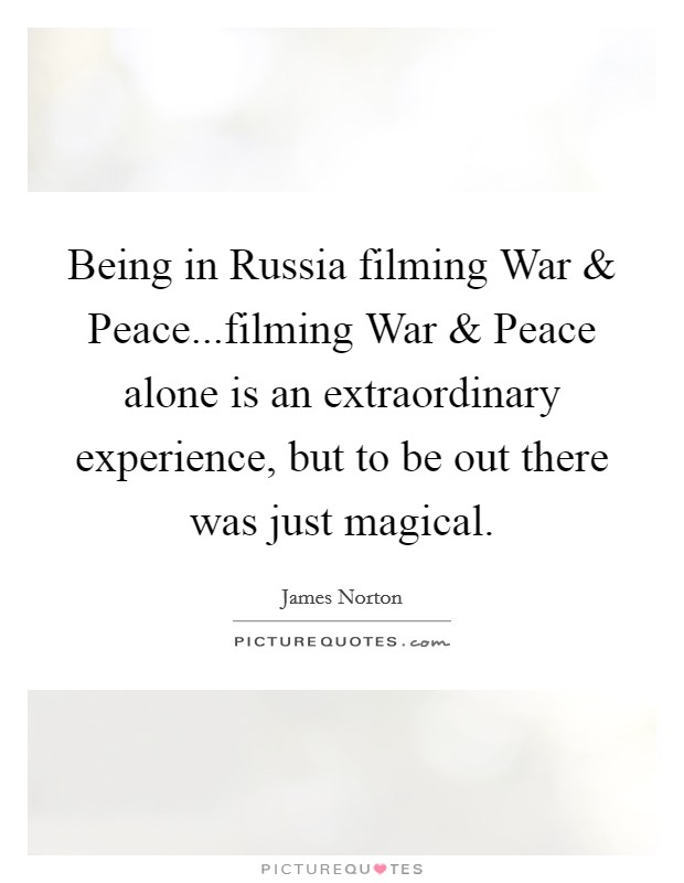 Being in Russia filming War and Peace...filming War and Peace alone is an extraordinary experience, but to be out there was just magical Picture Quote #1