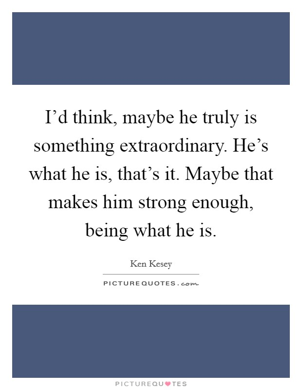 I'd think, maybe he truly is something extraordinary. He's what he is, that's it. Maybe that makes him strong enough, being what he is Picture Quote #1