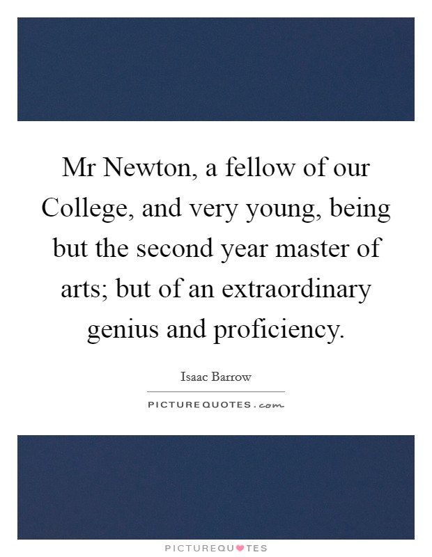 Mr Newton, a fellow of our College, and very young, being but the second year master of arts; but of an extraordinary genius and proficiency Picture Quote #1