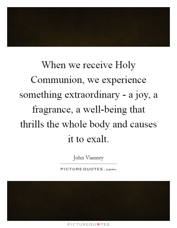 When we receive Holy Communion, we experience something extraordinary - a joy, a fragrance, a well-being that thrills the whole body and causes it to exalt Picture Quote #1