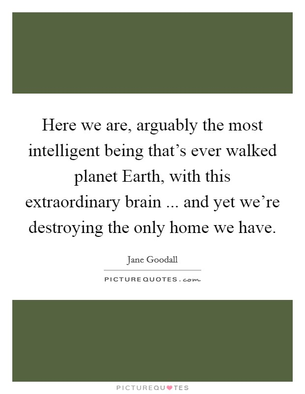 Here we are, arguably the most intelligent being that's ever walked planet Earth, with this extraordinary brain ... and yet we're destroying the only home we have Picture Quote #1