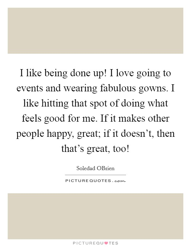 I like being done up! I love going to events and wearing fabulous gowns. I like hitting that spot of doing what feels good for me. If it makes other people happy, great; if it doesn't, then that's great, too! Picture Quote #1